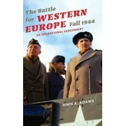 The Battle for Western Europe, Fall 1944 by John A. Adams