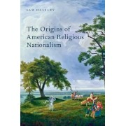 The Origins of American Religious Nationalism by Sam Haselby