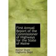 First Annual Report of the Commissioner of Highways for the State of Maine by Maine State Highway Dept