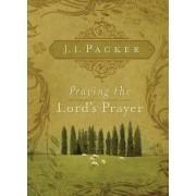 Praying the Lord's Prayer by J. I. Packer