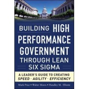 Building High Performance Government Through Lean Six Sigma: A Leader's Guide to Creating Speed, Agility, and Efficiency by Hundley M. Elliotte