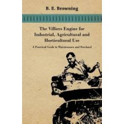 The Villiers Engine For Industrial, Agricultural And Horticultural Use - A Practical Guide To Maintenance And Overhaul by B. E. Browning