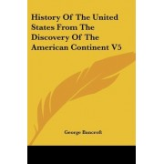 History Of The United States From The Discovery Of The American Continent V5 by George Bancroft