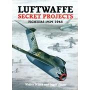 Luftwaffe Secret Projects: Fighters, 1939-1945 v. 1 by Walter Schick