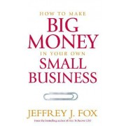 How to Make Big Money in Your Own Small BusinessUnexpected Rules Every Small Business Owner Needs to Know by Jeffrey J. Fox