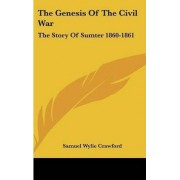 The Genesis Of The Civil War by Brevet Major-General Samuel Wylie Crawford A.M., M.D., LL.D.