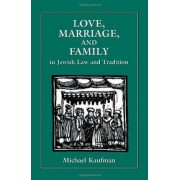Love, Marriage and Family in Jewish Law and Tradition by Michael Kaufman