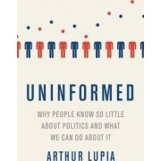 Uninformed Why People Seem to Know So Little about Politics and What We Can Do about It by Arthur Lupia