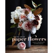 The Fine Art of Paper Flowers: A Guide to Making Beautiful and Lifelike Botanicals