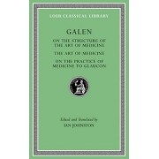 On the Structure of the Art of Medicine. the Art of Medicine. on the Practice of Medicine to Glaucon by Galen