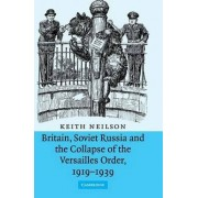 Britain, Soviet Russia and the Collapse of the Versailles Order, 1919-1939 by Professor Keith Neilson
