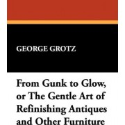 From Gunk to Glow, or the Gentle Art of Refinishing Antiques and Other Furniture by George Grotz