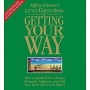 The Little Green Book of Getting Your Way: How to Speak, Write, Present, Persuade, Influence, and Sell Your Point o f View to Others 6CDs, 7 hrs by Jeffrey Gitomer