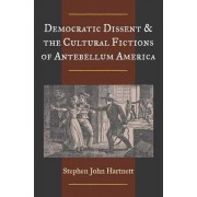 Democratic Dissent and the Cultural Fictions of Antebellum America by Stephen John Hartnett