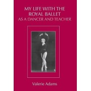 My Life With the Royal Ballet as a Dancer and Teacher by Valerie Adams