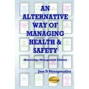 An Alternative Way of Managing Health & Safety (Knowledge Management Edition) by D. Jose Perezgonzalez