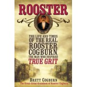 Rooster: The Life and Times of the Real Rooster Cogburn by Brett Cogburn