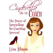 Cinderella and the Coach - The Power of Storytelling for Coaching Success! by Lisa Bloom