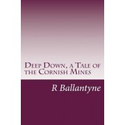 Deep Down, a Tale of the Cornish Mines by R M Ballantyne