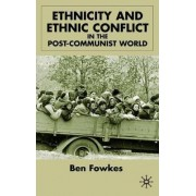 Ethnicity and Ethnic Conflict in the Post-Communist World by Ben Fowkes