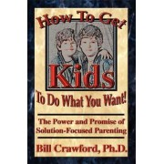 How to Get Kids to Do What You Want by Bill Crawford