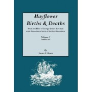 Mayflower Births & Deaths, from the Files of George Ernest Bowman at the Massachusetts Society of Mayflower Descendants. Volume I, Families A-F. Index by Susan E Roser