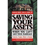 Saving Your Assets When You Can't Save Your Marriage by John M Wood
