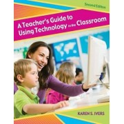 A Teacher's Guide to Using Technology in the Classroom by Karen S. Ivers