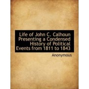 Life of John C. Calhoun Presenting a Condensed History of Political Events from 1811 to 1843 by Anonymous