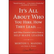 It's All About Who You Hire, How They Lead... and Other Essential Advice from a Self-Made Leader by Morton Mandel