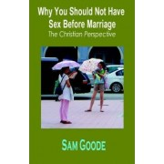 Why You Should Not Have Sex Before Marriage by Sam Goode