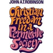 Christian Freedom in a Permissive Society by John A. T. Robinson