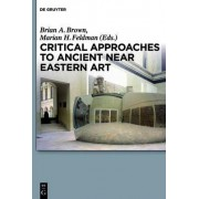 Critical Approaches to Ancient Near Eastern Art by Brian A. Brown