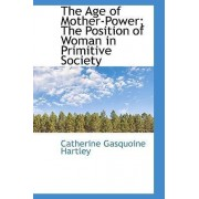 The Age of Mother-Power; The Position of Woman in Primitive Society by Catherine Gasquoine Hartley