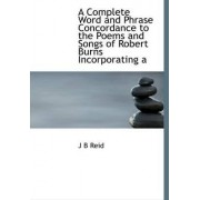 A Complete Word and Phrase Concordance to the Poems and Songs of Robert Burns Incorporating a by J B Reid