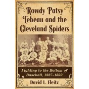 Rowdy Patsy Tebeau and the Cleveland Spiders: Fighting to the Bottom of Baseball, 1887-1899
