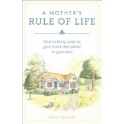 A Mothers Rule of Life: How to Bring Order to Your Home and Peace to Your Soul