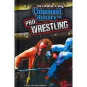 The Fabulous, Freaky, Unusual History of Pro Wrestling by Angie Peterson Kaelberer