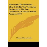 History of the Methodist Church Within the Territories Embraced in the Late Conference of Eastern British America (1877) by Thomas Watson Smith