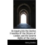 An Inquiry Into the Elective Franchise of the Citizens of London and the General Rights of the Live by Henry Schultes