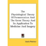 The Physiological Theory of Fermentation and the Germ Theory and Its Application to Medicine and Surgery by Louis Pasteur