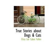 True Stories about Dogs a Cats by Eliza Lee Cabot Follen