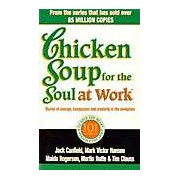 Chicken Soup for the Soul at Work: 101 Stories of Courage Compassion and Creativity in the Workplace