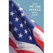 Why We the People Must Vote by Vincent H Wilcox