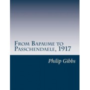 From Bapaume to Passchendaele, 1917 by Philip Gibbs