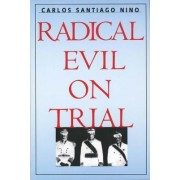 Radical Evil on Trial by Carlos Santiago Nino