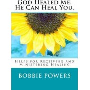 God Healed Me. He Can Heal You. by Bobbie Powers