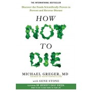Dr Michael Greger How Not To Die: Discover the foods scientifically proven to prevent and reverse disease