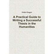 A Practical Guide to Writing a Successful Thesis in the Humanities by Zoltan Dragon