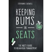 Keeping Bums in Seats: The Nqt's Guide to Behaviour Management